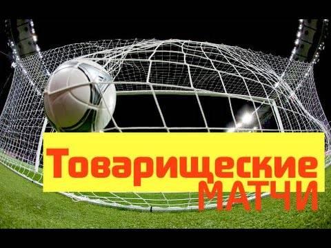 Футбол сегодня товарищеские матчи [PUNIQRANDLINE-(au-dating-names.txt) 52